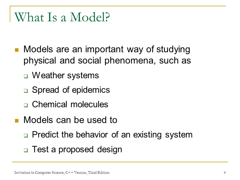 Invitation to Computer Science, C++ Version, Third Edition 4 What Is a Model? Models are an important way of studying physical and social phenomena, s
