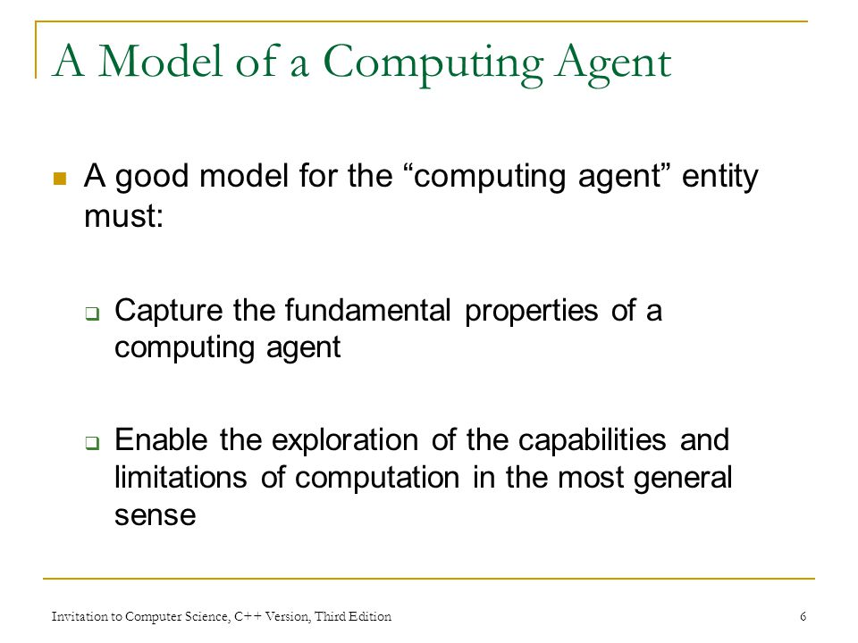 Invitation to Computer Science, C++ Version, Third Edition 7 Properties of a Computing Agent A computing agent must be able to: Accept input Store information and retrieve it from memory Take actions according to algorithm instructions Choice of action depends on the present state of the computing agent and input item Produce output