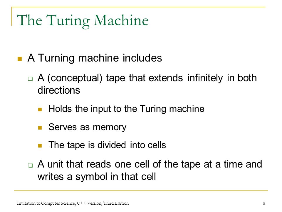 Invitation to Computer Science, C++ Version, Third Edition 9 The Turing Machine (continued) Each cell contains one symbol Symbols must come from a finite set of symbols called the alphabet Alphabet for a given Turing machine Contains a special symbol b (for blank) Usually contains the symbols 0 and 1 Sometimes contains additional symbols