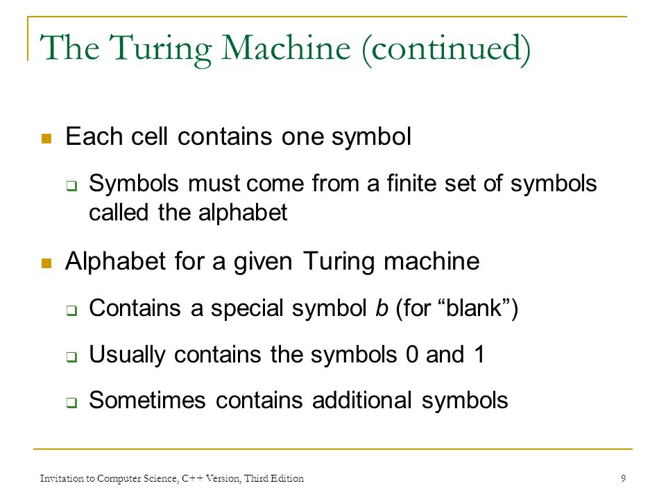 Invitation to Computer Science, C++ Version, Third Edition 40 Summary A Turing machine program can be accepted as an ultimate model of an algorithm Turing machines define the limits of computability An uncomputable or unsolvable problem: we can prove that no Turing machine exists to solve the problem
