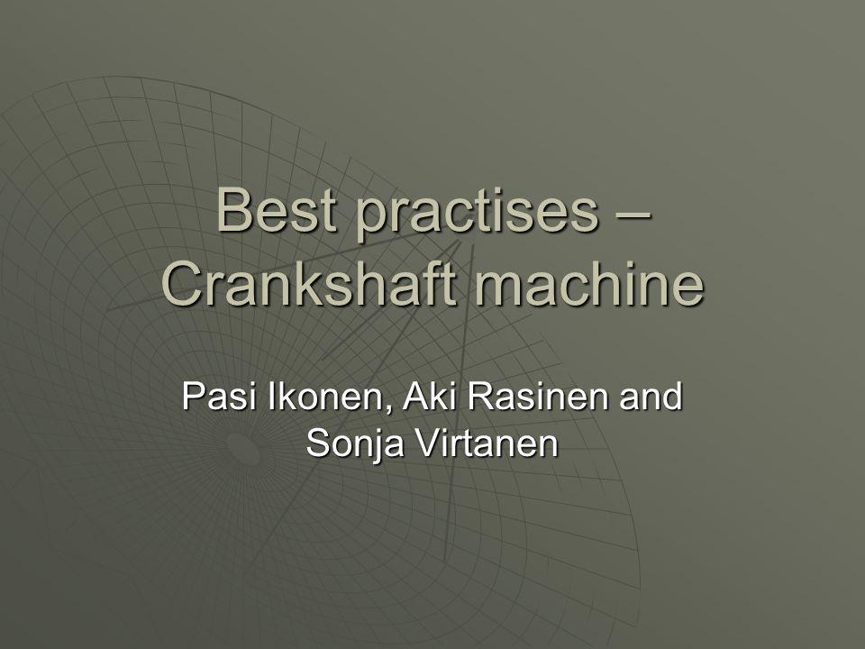 Best practises – Crankshaft machine Pasi Ikonen, Aki Rasinen and Sonja Virtanen