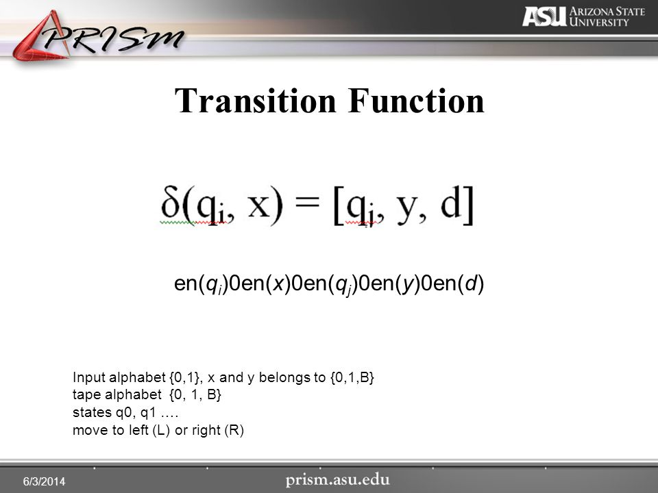 6/3/2014 Transition Function Input alphabet {0,1}, x and y belongs to {0,1,B} tape alphabet {0, 1, B} states q0, q1 ….