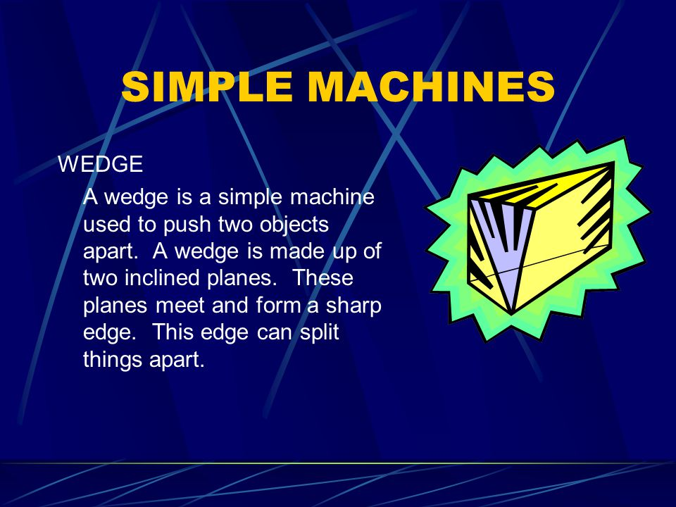 SIMPLE MACHINES WEDGE A wedge is a simple machine used to push two objects apart.