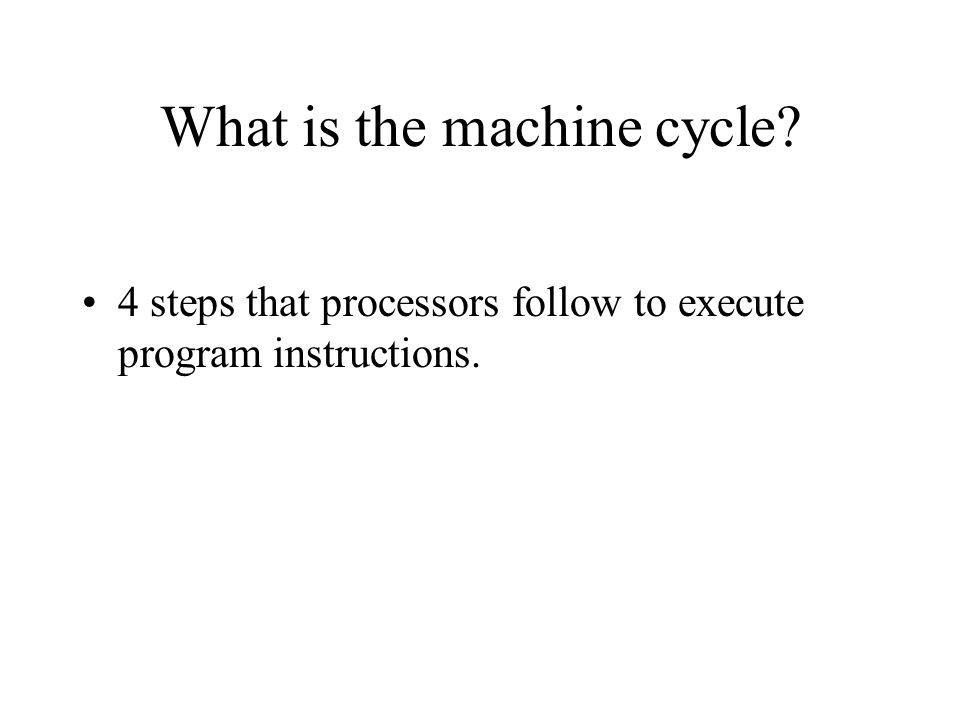 What is the machine cycle? 4 steps that processors follow to execute program instructions.