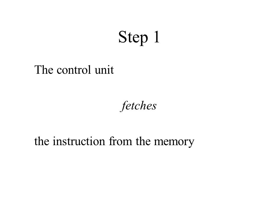 Step 1 The control unit fetches the instruction from the memory