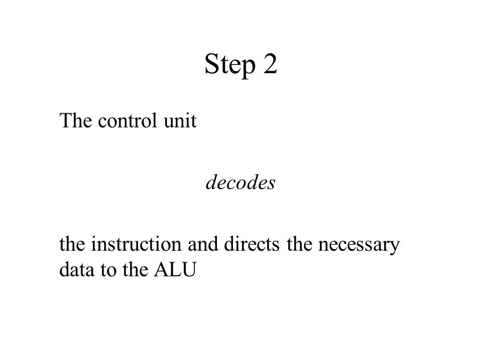 Step 2 The control unit decodes the instruction and directs the necessary data to the ALU