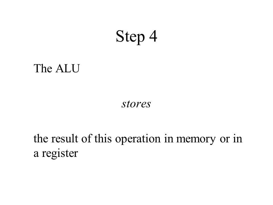 Step 4 The ALU stores the result of this operation in memory or in a register