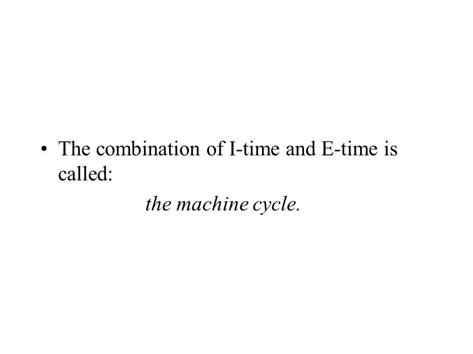 The combination of I-time and E-time is called: the machine cycle.