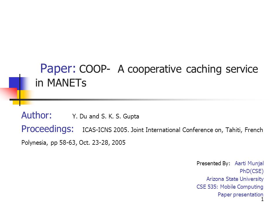 1 Paper: COOP- A cooperative caching service in MANETs Author: Y. Du and S. K. S. Gupta Proceedings: ICAS-ICNS 2005. Joint International Conference on