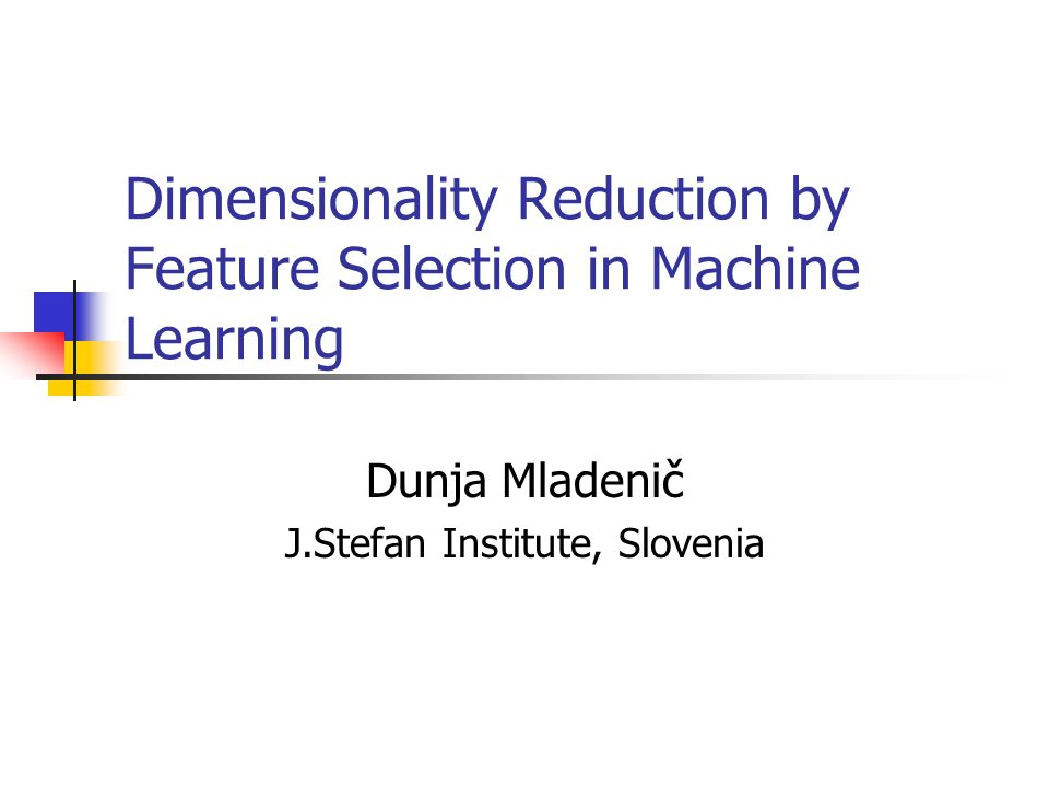Dimensionality Reduction by Feature Selection in Machine Learning Dunja Mladenič J.Stefan Institute, Slovenia