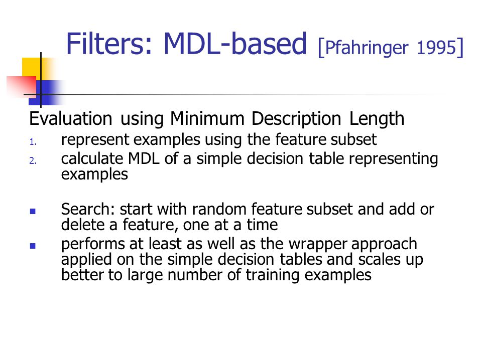 Filters: MDL-based [ Pfahringer 1995 ] Evaluation using Minimum Description Length 1. represent examples using the feature subset 2. calculate MDL of