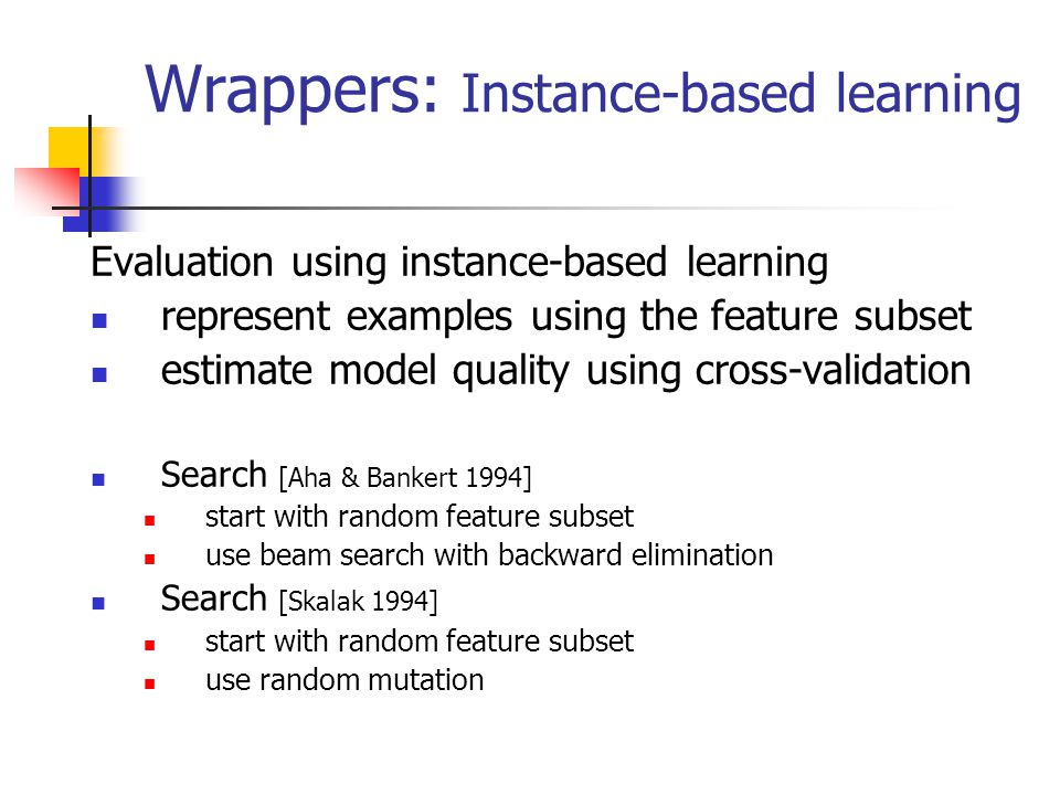 Wrappers: Decision tree induction Evaluation using decision tree induction represent examples using the feature subset estimate model quality using cross-validation Search [Bala et al 1995], [Cherkauer & Shavlik 1996] using genetic algorithm Search [Caruana & Freitag 1994] adding and removing features (backward stepwise elimination) additionally, at each step removes all the features that were not used in the decision tree induced for the evaluation of the current feature subset