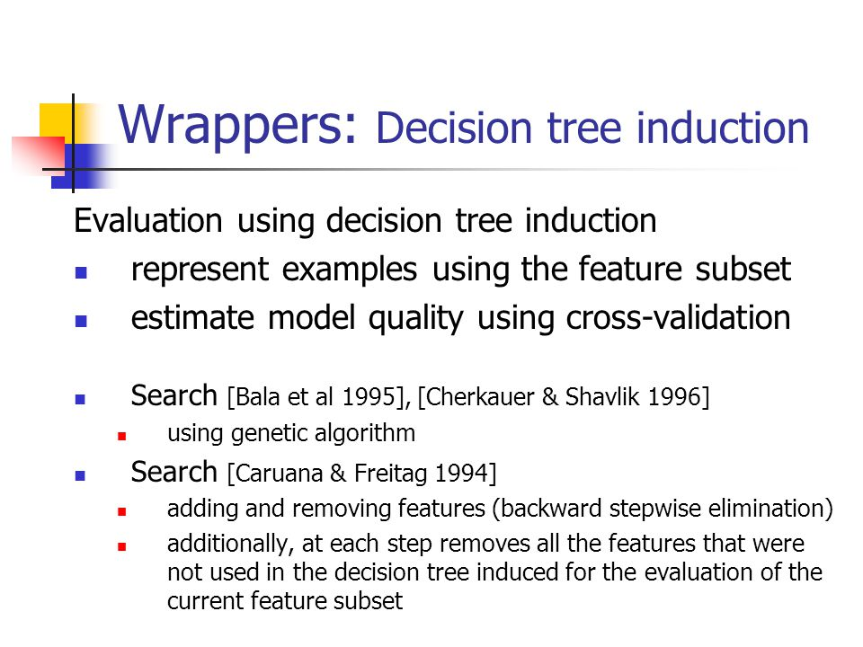 Wrappers: Decision tree induction Evaluation using decision tree induction represent examples using the feature subset estimate model quality using cr