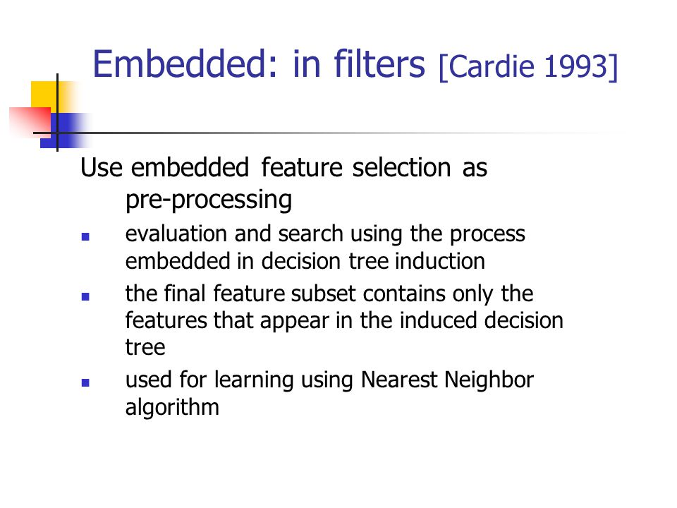 Embedded: in filters [Cardie 1993] Use embedded feature selection as pre-processing evaluation and search using the process embedded in decision tree induction the final feature subset contains only the features that appear in the induced decision tree used for learning using Nearest Neighbor algorithm