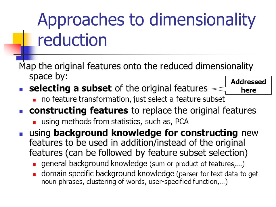 Approaches to dimensionality reduction Map the original features onto the reduced dimensionality space by: selecting a subset of the original features