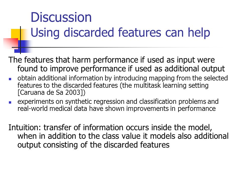 Discussion Using discarded features can help The features that harm performance if used as input were found to improve performance if used as additional output obtain additional information by introducing mapping from the selected features to the discarded features (the multitask learning setting [Caruana de Sa 2003]) experiments on synthetic regression and classification problems and real-world medical data have shown improvements in performance Intuition: transfer of information occurs inside the model, when in addition to the class value it models also additional output consisting of the discarded features