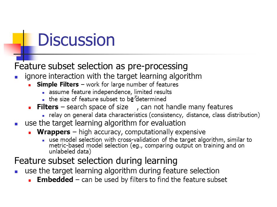 Discussion Feature subset selection as pre-processing ignore interaction with the target learning algorithm Simple Filters – work for large number of
