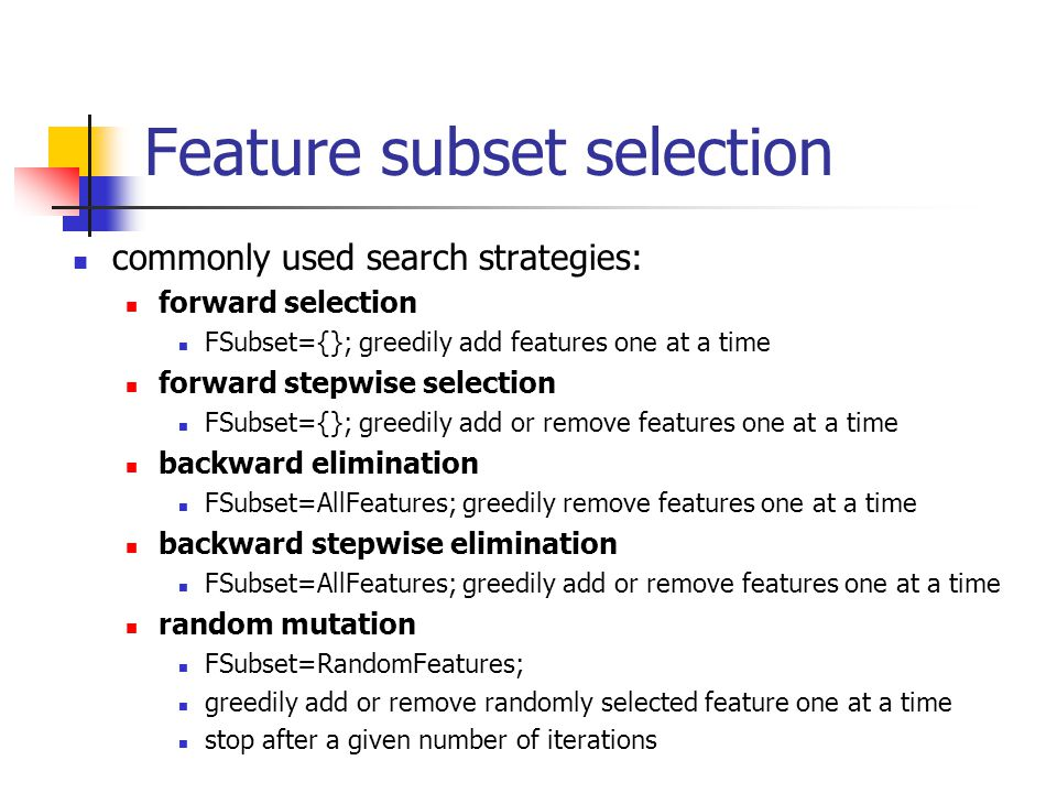 Feature subset selection commonly used search strategies: forward selection FSubset={}; greedily add features one at a time forward stepwise selection