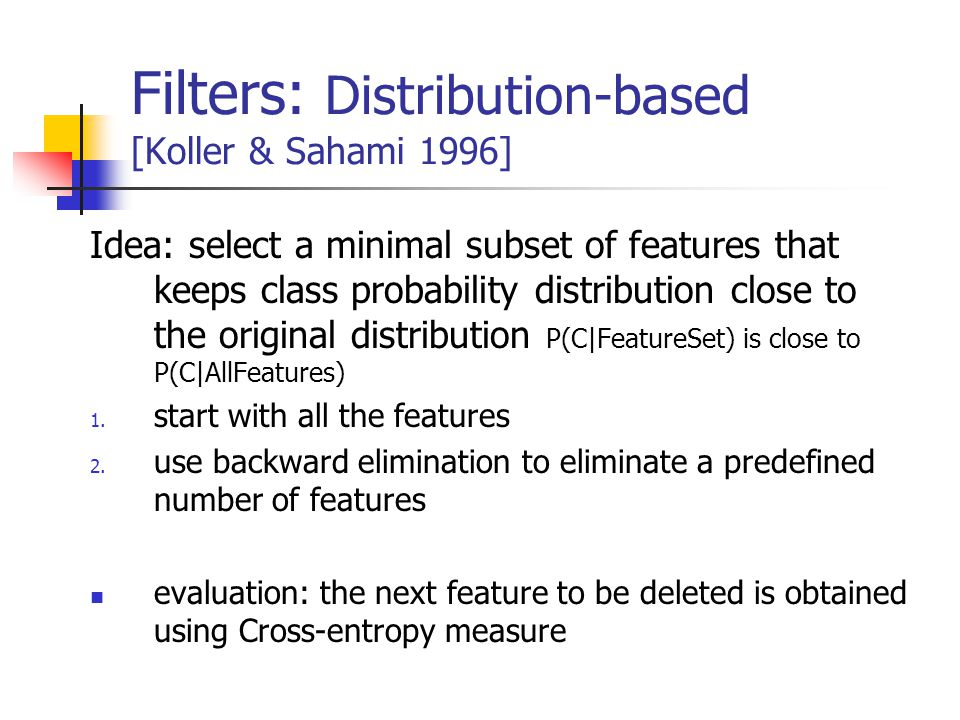 Filters: Distribution-based [Koller & Sahami 1996] Idea: select a minimal subset of features that keeps class probability distribution close to the original distribution P(C|FeatureSet) is close to P(C|AllFeatures) 1.