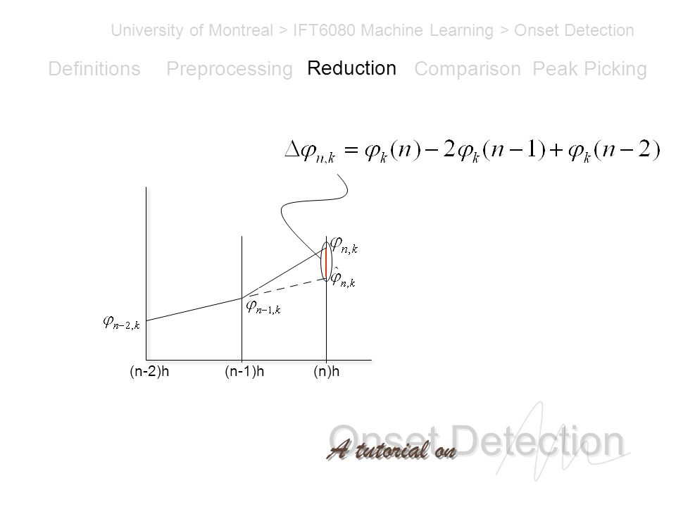 Onset Detection University of Montreal > IFT6080 Machine Learning > Onset Detection A tutorial on Definitions PreprocessingReductionComparisonPeak Picking (n-1)h(n-2)h(n)h Reduction