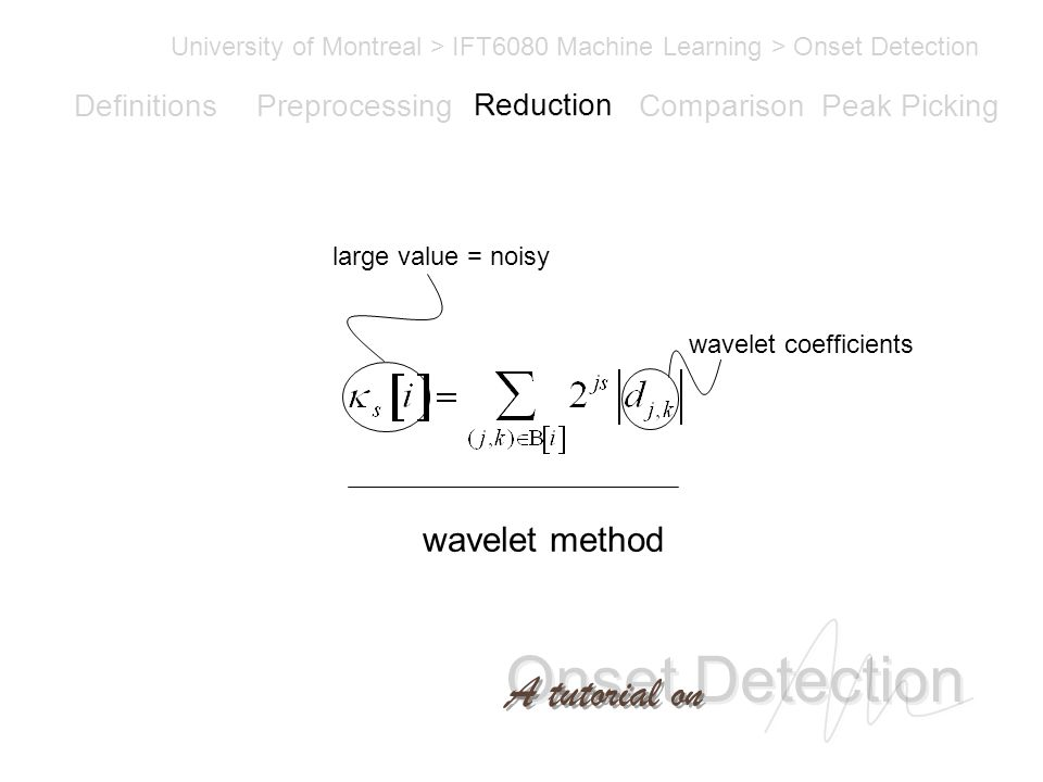 Onset Detection University of Montreal > IFT6080 Machine Learning > Onset Detection A tutorial on Definitions PreprocessingReductionComparisonPeak Picking wavelet method large value = noisy wavelet coefficients Reduction