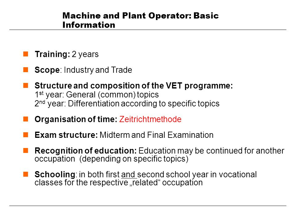Machine and Plant Operator: Basic Information nTraining: 2 years nScope: Industry and Trade nStructure and composition of the VET programme: 1 st year: General (common) topics 2 nd year: Differentiation according to specific topics nOrganisation of time: Zeitrichtmethode nExam structure: Midterm and Final Examination nRecognition of education: Education may be continued for another occupation (depending on specific topics) nSchooling: in both first and second school year in vocational classes for the respective related occupation