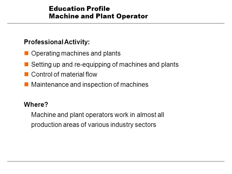 Education Profile Machine and Plant Operator Professional Activity: n Operating machines and plants n Setting up and re-equipping of machines and plants n Control of material flow n Maintenance and inspection of machines Where.