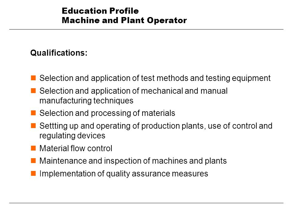 Education Profile Machine and Plant Operator Qualifications: nSelection and application of test methods and testing equipment nSelection and application of mechanical and manual manufacturing techniques nSelection and processing of materials nSettting up and operating of production plants, use of control and regulating devices nMaterial flow control nMaintenance and inspection of machines and plants nImplementation of quality assurance measures