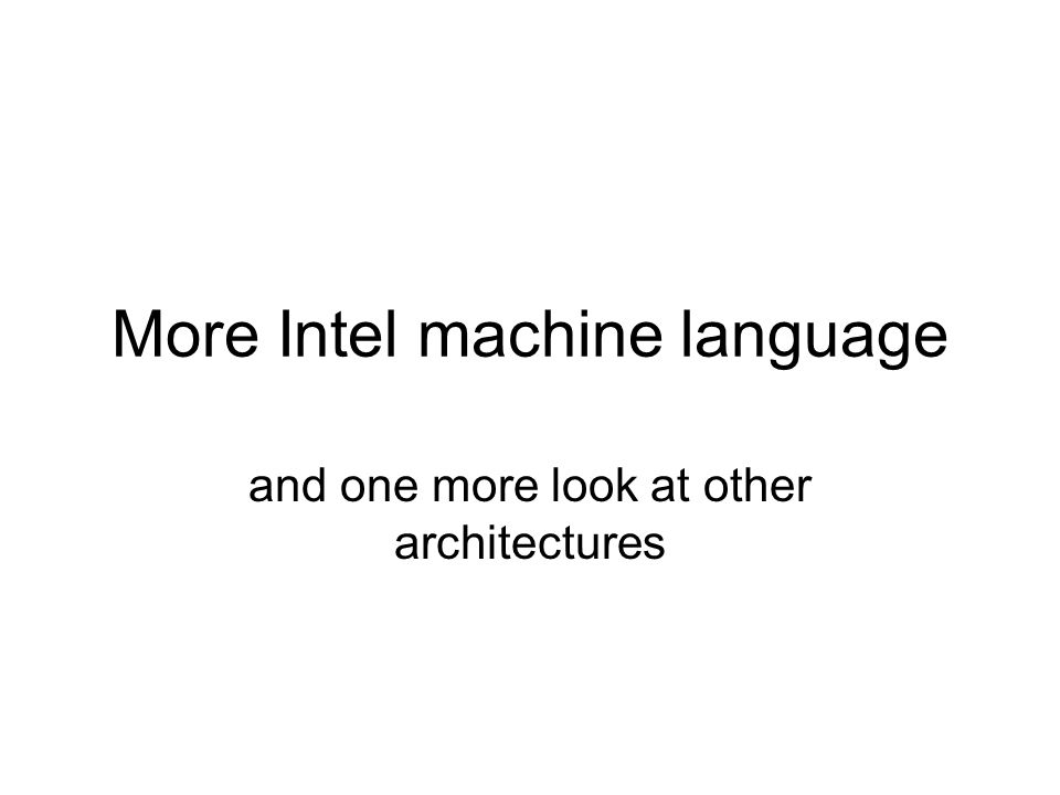 More Intel machine language and one more look at other architectures
