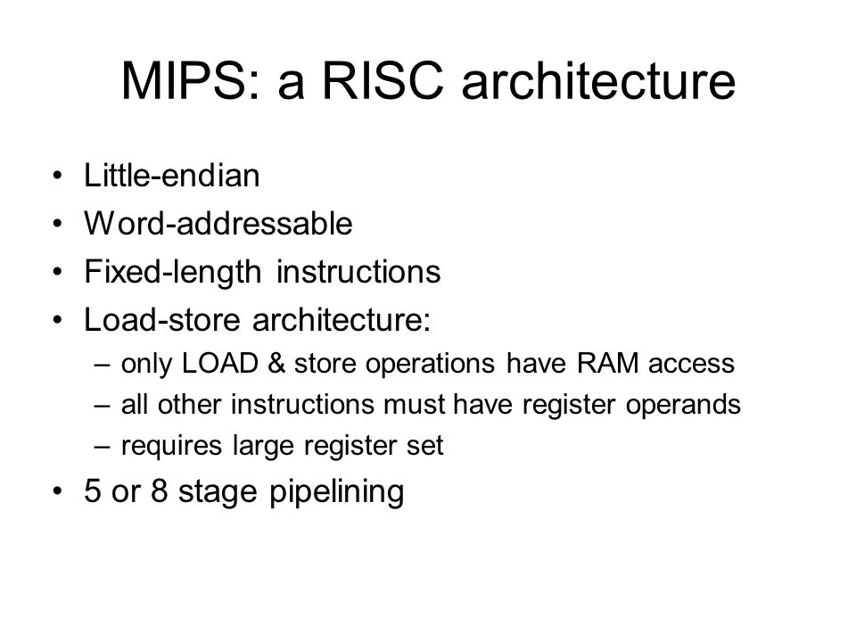 MIPS: a RISC architecture Little-endian Word-addressable Fixed-length instructions Load-store architecture: –only LOAD & store operations have RAM access –all other instructions must have register operands –requires large register set 5 or 8 stage pipelining