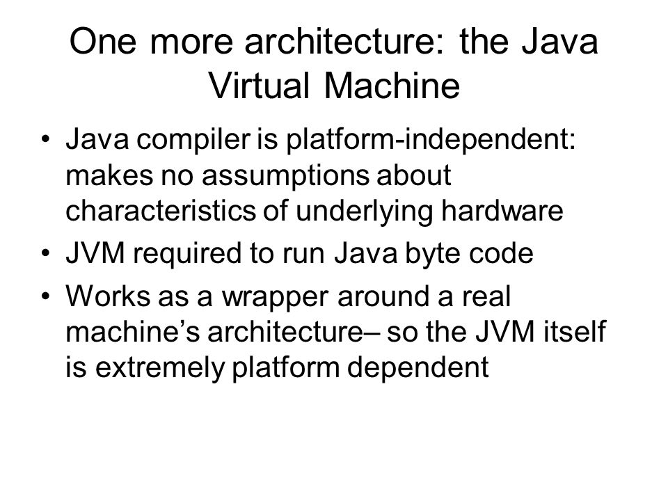 One more architecture: the Java Virtual Machine Java compiler is platform-independent: makes no assumptions about characteristics of underlying hardware JVM required to run Java byte code Works as a wrapper around a real machines architecture– so the JVM itself is extremely platform dependent