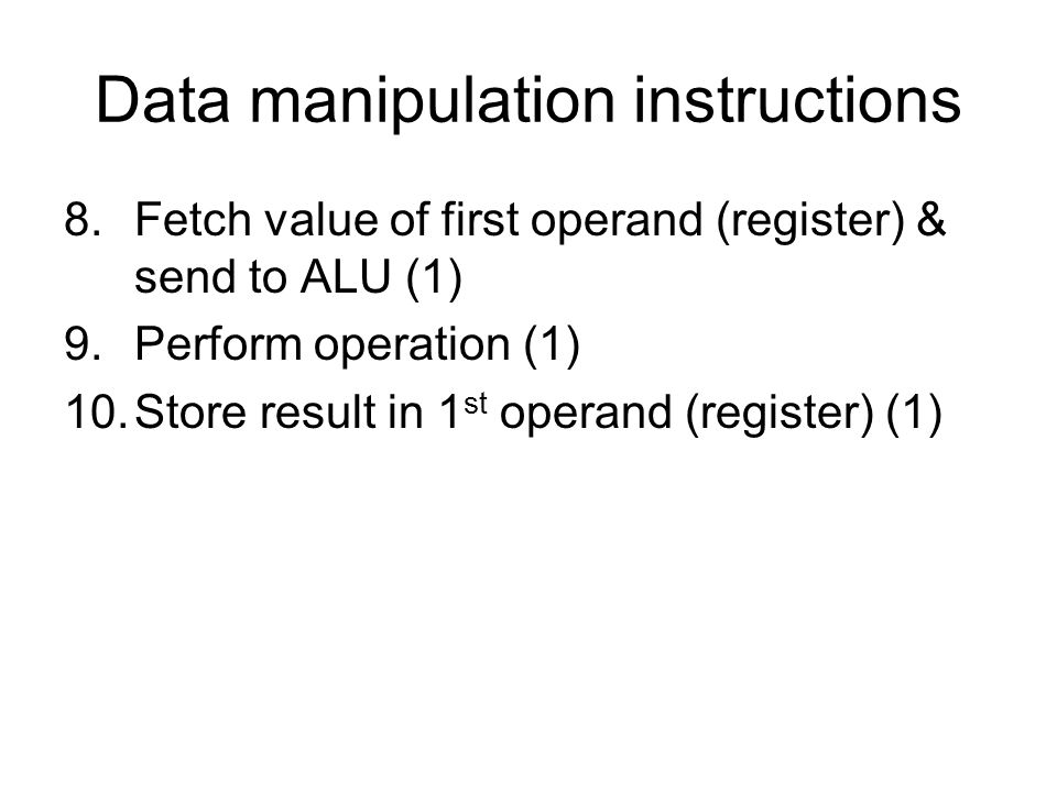 Data manipulation instructions 8.Fetch value of first operand (register) & send to ALU (1) 9.Perform operation (1) 10.Store result in 1 st operand (register) (1)