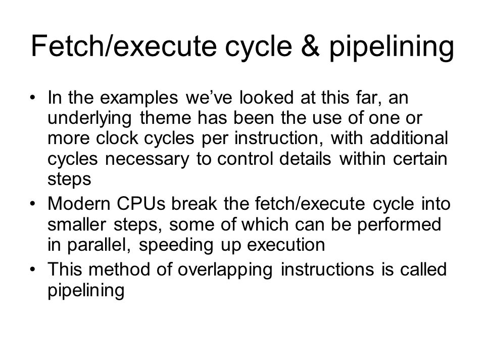 Fetch/execute cycle & pipelining In the examples weve looked at this far, an underlying theme has been the use of one or more clock cycles per instruction, with additional cycles necessary to control details within certain steps Modern CPUs break the fetch/execute cycle into smaller steps, some of which can be performed in parallel, speeding up execution This method of overlapping instructions is called pipelining