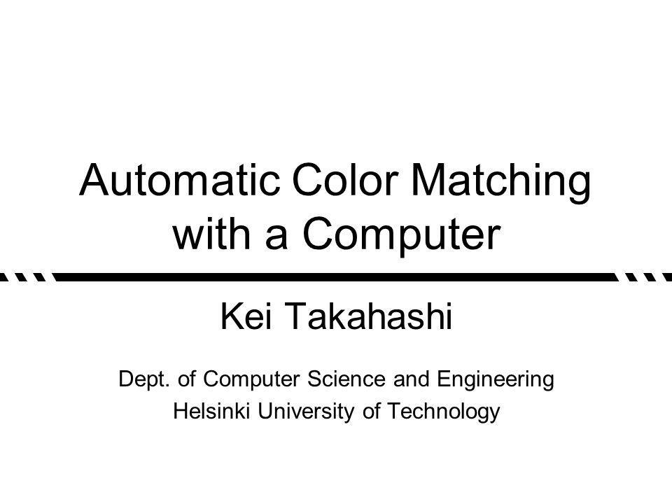 Automatic Color Matching with a Computer Kei Takahashi Dept. of Computer Science and Engineering Helsinki University of Technology