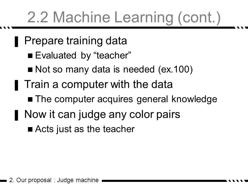 2.2 Machine Learning (cont.) Prepare training data Evaluated by teacher Not so many data is needed (ex.100) Train a computer with the data The computer acquires general knowledge Now it can judge any color pairs Acts just as the teacher 2.