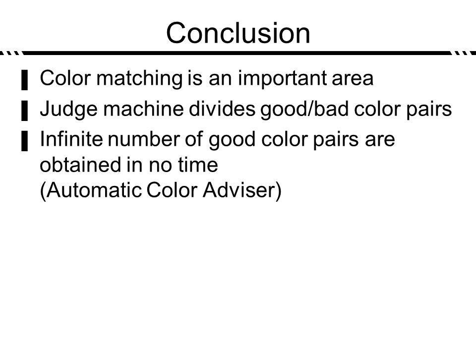 Conclusion Color matching is an important area Judge machine divides good/bad color pairs Infinite number of good color pairs are obtained in no time (Automatic Color Adviser)