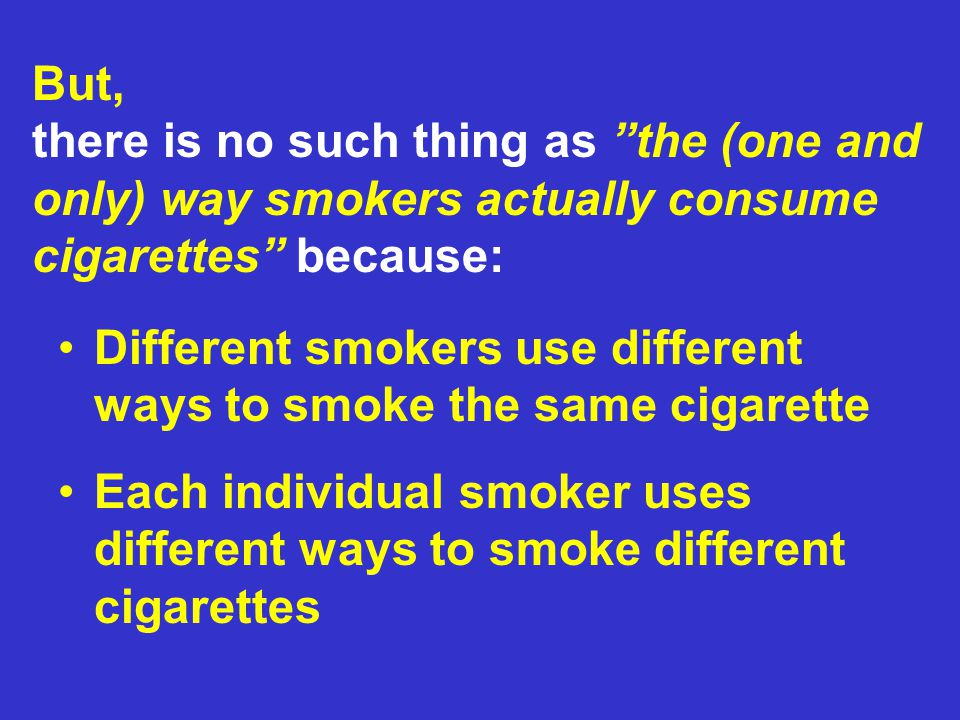But, there is no such thing as the (one and only) way smokers actually consume cigarettes because: Different smokers use different ways to smoke the same cigarette Each individual smoker uses different ways to smoke different cigarettes