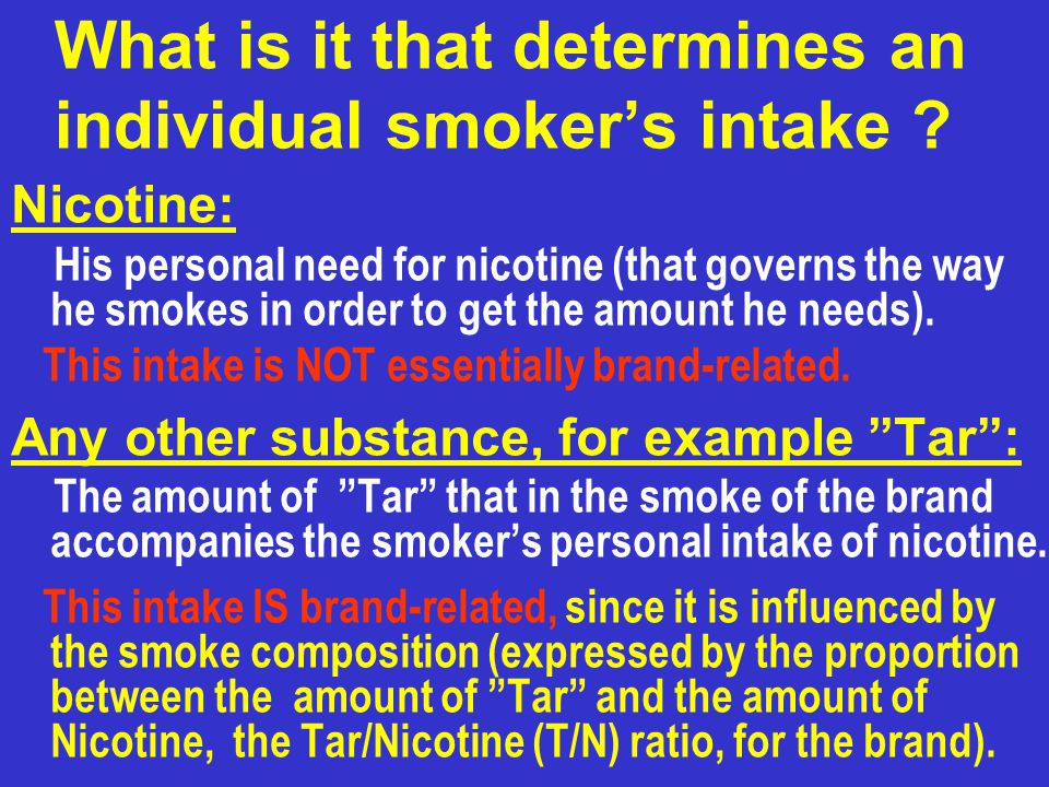 What is it that determines an individual smokers intake ? Nicotine: His personal need for nicotine (that governs the way he smokes in order to get the