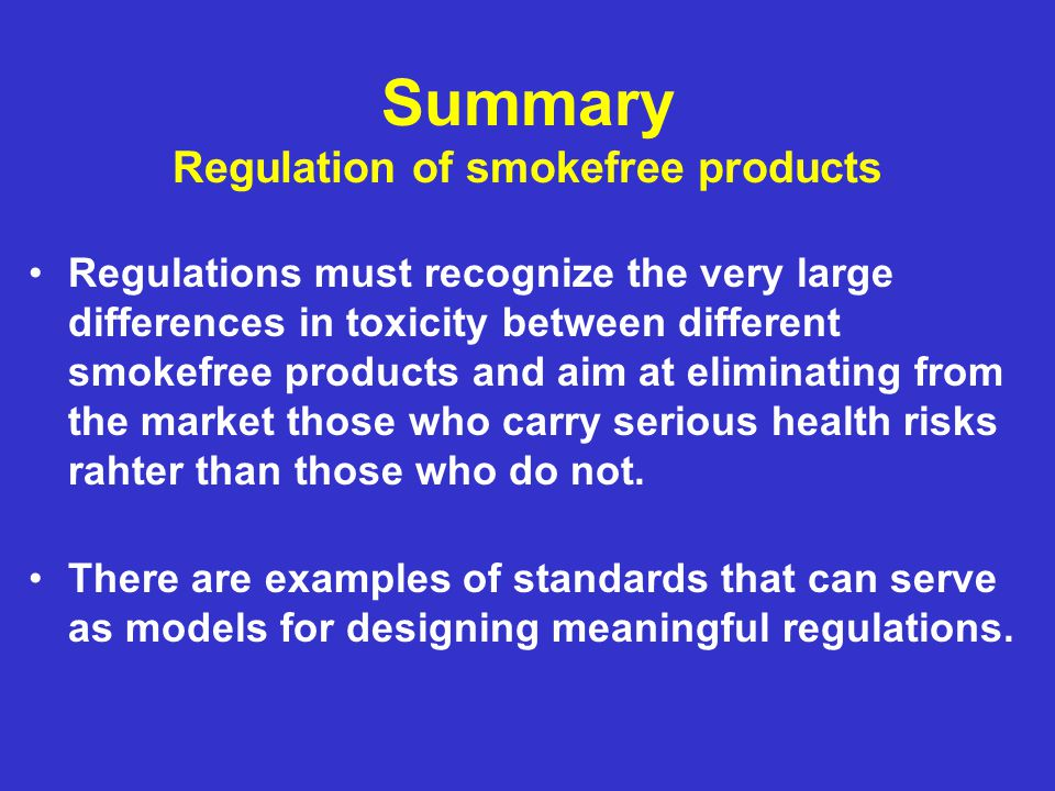 Summary Regulation of smokefree products Regulations must recognize the very large differences in toxicity between different smokefree products and ai