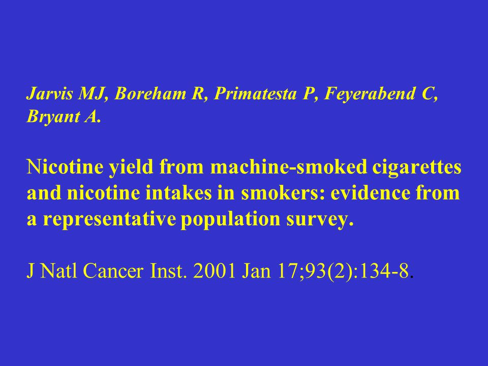 Jarvis MJ, Boreham R, Primatesta P, Feyerabend C, Bryant A. Nicotine yield from machine-smoked cigarettes and nicotine intakes in smokers: evidence fr