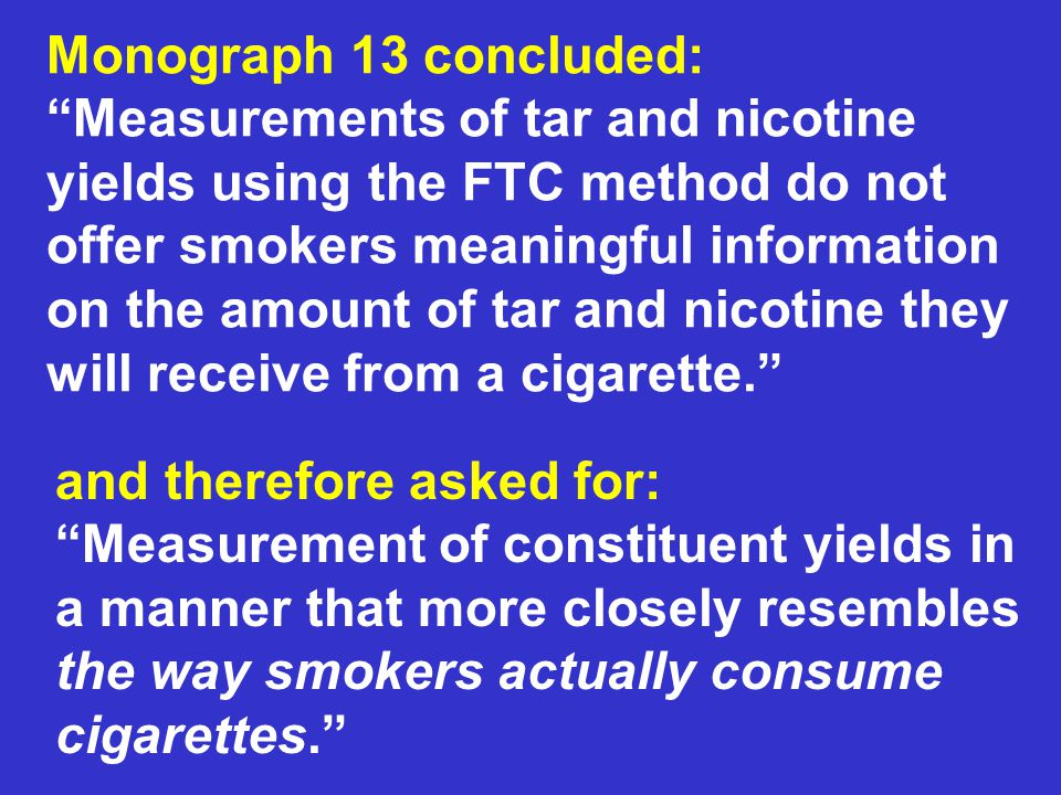 Monograph 13 concluded: Measurements of tar and nicotine yields using the FTC method do not offer smokers meaningful information on the amount of tar and nicotine they will receive from a cigarette.