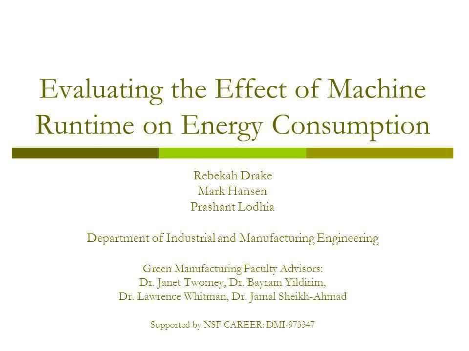Evaluating the Effect of Machine Runtime on Energy Consumption Rebekah Drake Mark Hansen Prashant Lodhia Department of Industrial and Manufacturing Engineering Green Manufacturing Faculty Advisors: Dr.