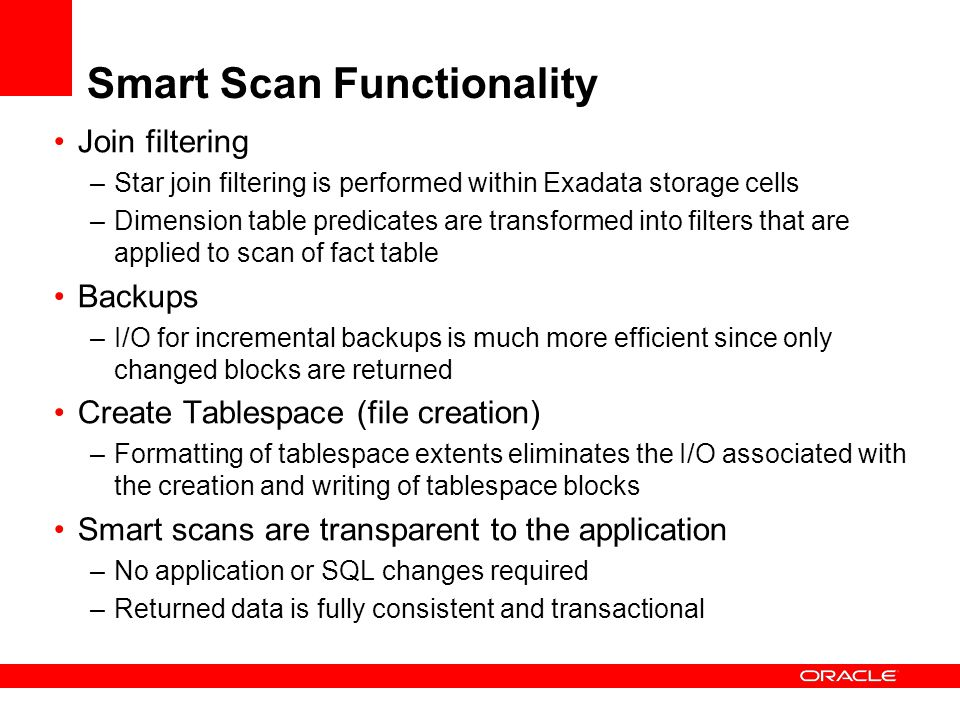 Smart Scan Functionality Join filtering –Star join filtering is performed within Exadata storage cells –Dimension table predicates are transformed into filters that are applied to scan of fact table Backups –I/O for incremental backups is much more efficient since only changed blocks are returned Create Tablespace (file creation) –Formatting of tablespace extents eliminates the I/O associated with the creation and writing of tablespace blocks Smart scans are transparent to the application –No application or SQL changes required –Returned data is fully consistent and transactional