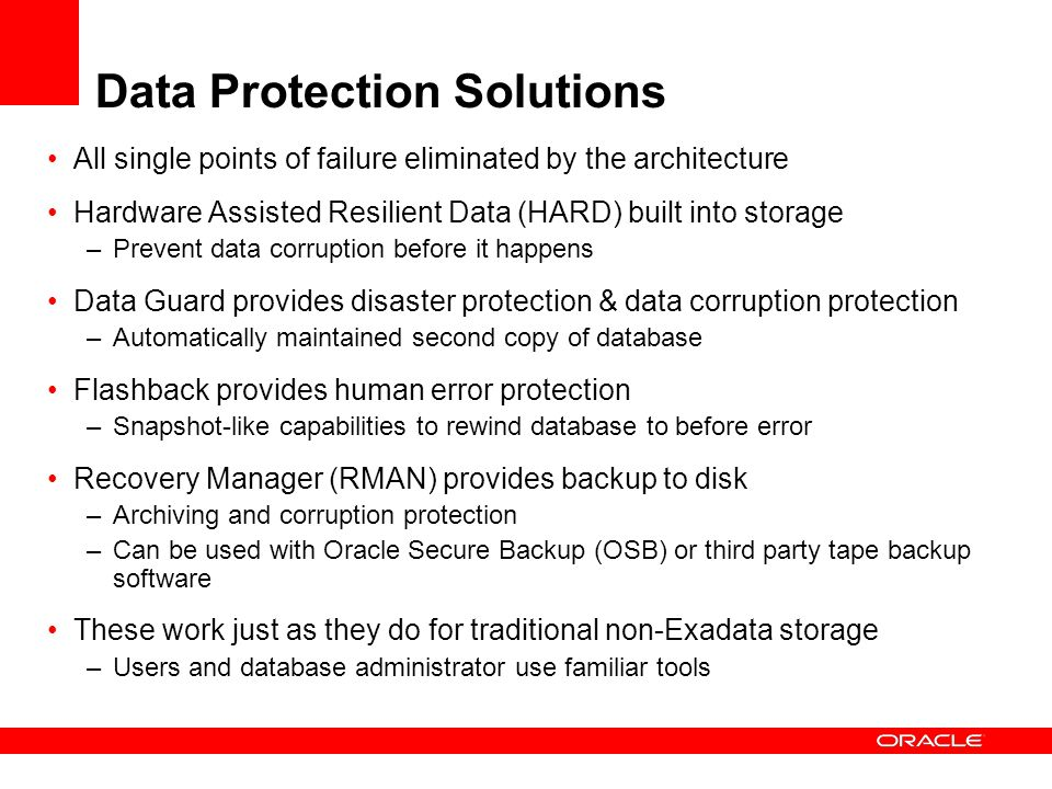 Data Protection Solutions All single points of failure eliminated by the architecture Hardware Assisted Resilient Data (HARD) built into storage –Prevent data corruption before it happens Data Guard provides disaster protection & data corruption protection –Automatically maintained second copy of database Flashback provides human error protection –Snapshot-like capabilities to rewind database to before error Recovery Manager (RMAN) provides backup to disk –Archiving and corruption protection –Can be used with Oracle Secure Backup (OSB) or third party tape backup software These work just as they do for traditional non-Exadata storage –Users and database administrator use familiar tools