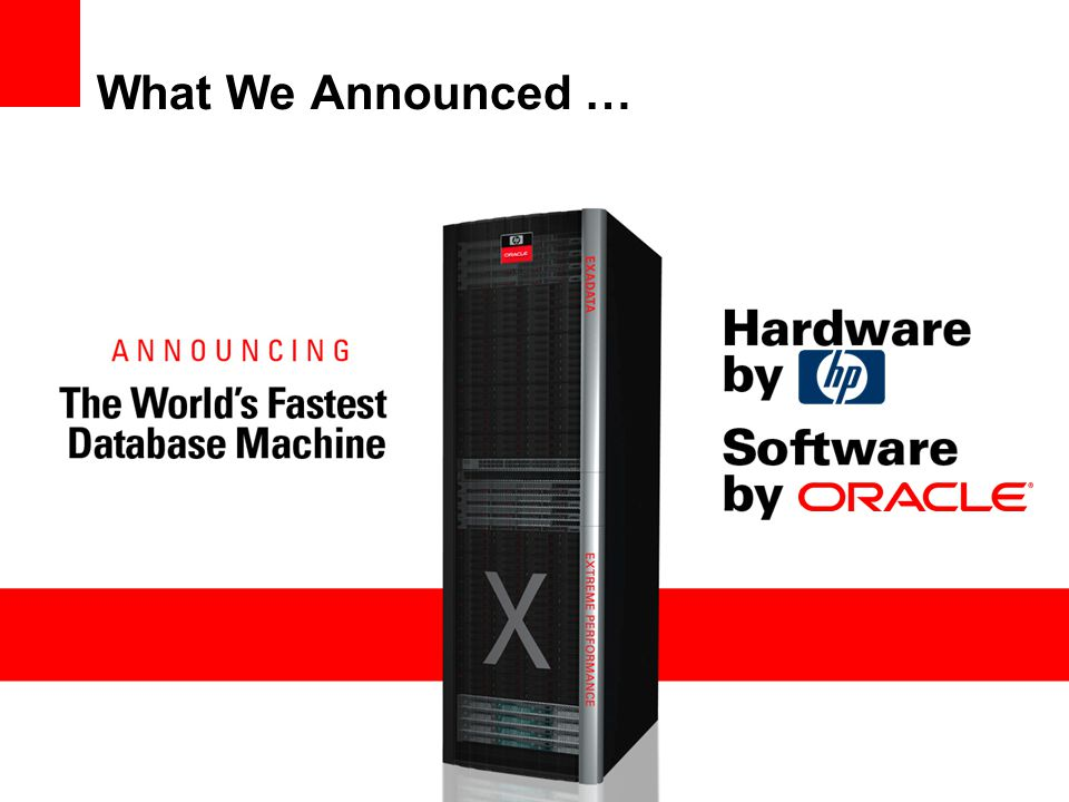 HP Exadata Storage Server Hardware The Core Building Block Exadata Ships Less Data Through Pipes –Query processing is moved into storage to dramatically reduce data sent to servers while offloading server CPUs Exadata has More Pipes –Modular storage cell building blocks organized into Massively Parallel Grid –Bandwidth scales with capacity Exadata has Bigger Pipes –InfiniBand interconnect transfers data 5x faster than Fibre Channel Exadata Moves a Lot Less Data a Lot Faster