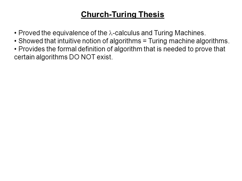 Church-Turing Thesis Proved the equivalence of the -calculus and Turing Machines. Showed that intuitive notion of algorithms = Turing machine algorith