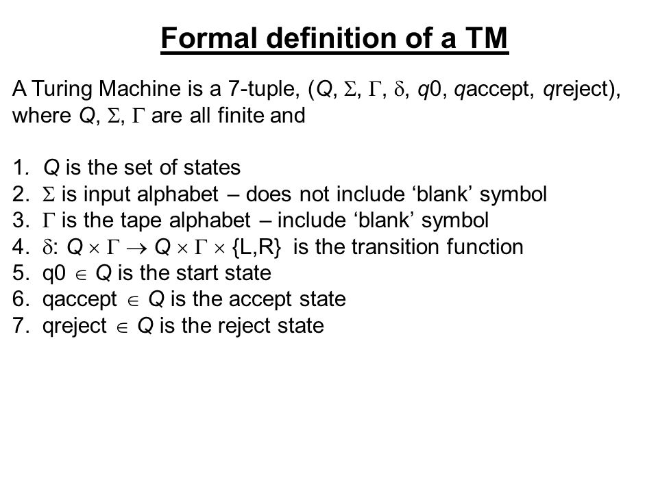 Formal definition of a TM A Turing Machine is a 7-tuple, (Q,,,, q0, qaccept, qreject), where Q,, are all finite and 1.