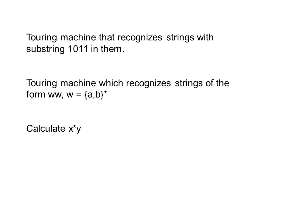Touring machine that recognizes strings with substring 1011 in them. Touring machine which recognizes strings of the form ww, w = {a,b}* Calculate x*y