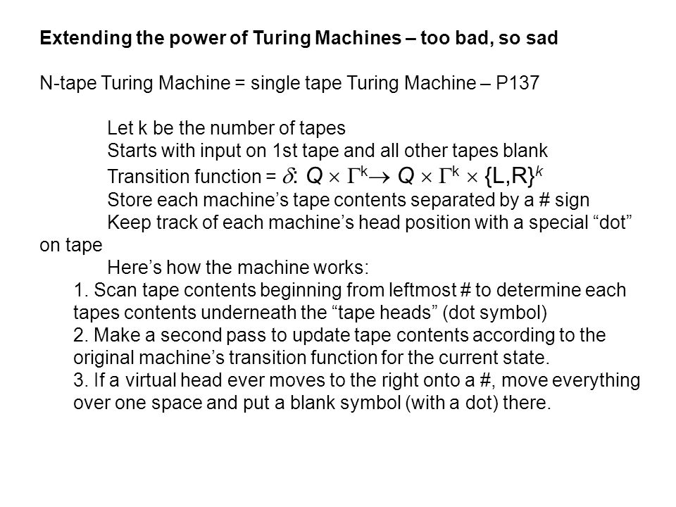 Extending the power of Turing Machines – too bad, so sad N-tape Turing Machine = single tape Turing Machine – P137 Let k be the number of tapes Starts
