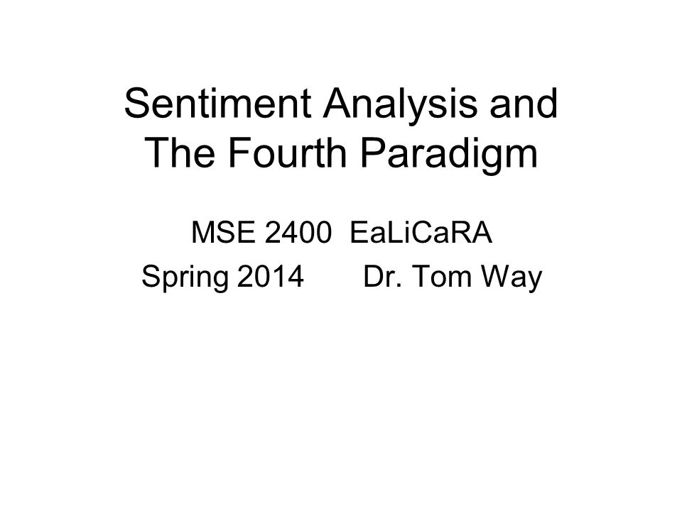 Sentiment Analysis and The Fourth Paradigm MSE 2400 EaLiCaRA Spring 2014 Dr. Tom Way